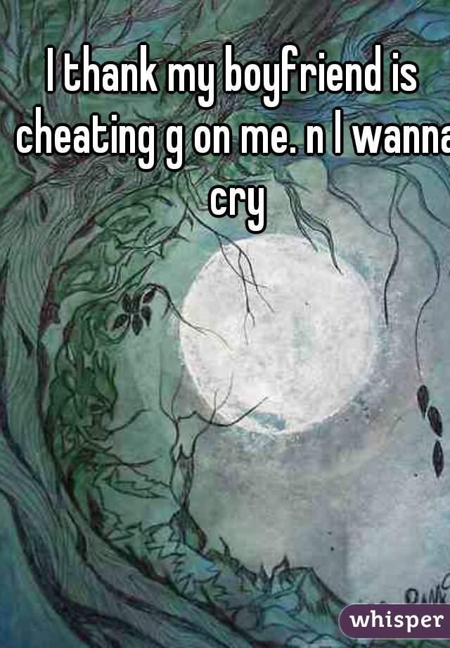 I thank my boyfriend is cheating g on me. n I wanna cry