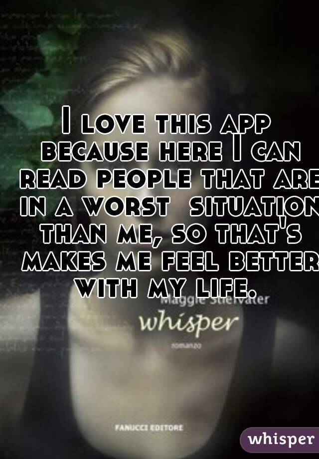 I love this app because here I can read people that are in a worst  situation than me, so that's makes me feel better with my life.