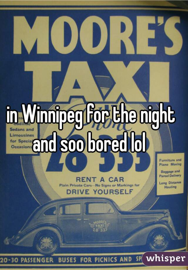 in Winnipeg for the night and soo bored lol