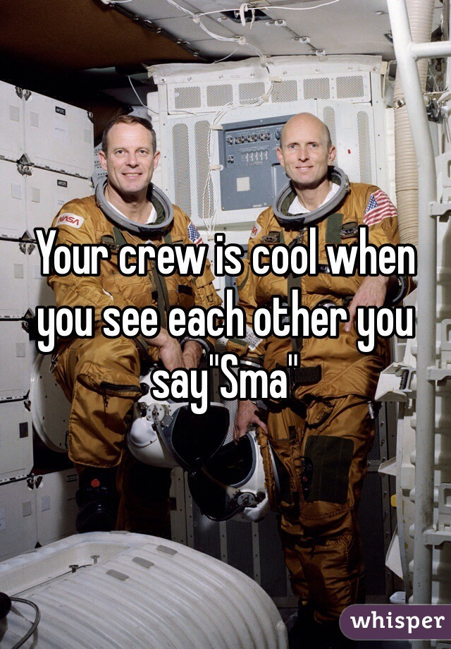 "Your crew is cool when you see each other you say""Sma"""