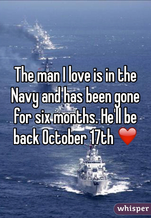 The man I love is in the Navy and has been gone for six months. He'll be back October 17th ❤️
