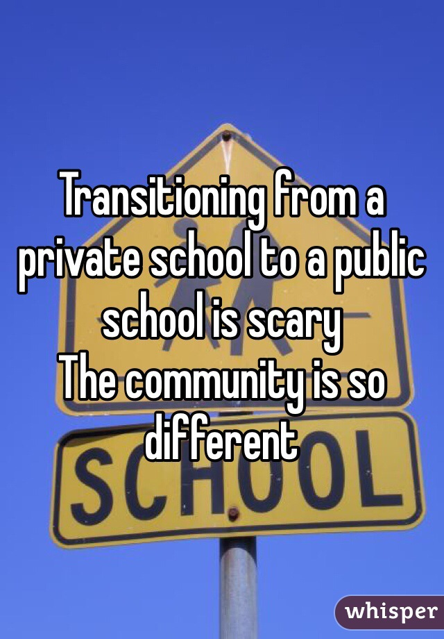 Transitioning from a private school to a public school is scary  The community is so different
