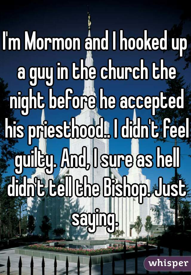 I'm Mormon and I hooked up a guy in the church the night before he accepted his priesthood.. I didn't feel guilty. And, I sure as hell didn't tell the Bishop. Just saying.