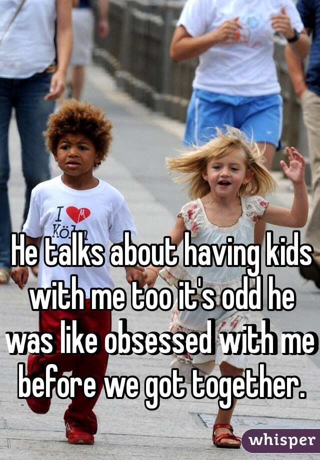 He talks about having kids with me too it's odd he was like obsessed with me before we got together.