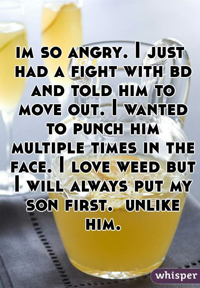 im so angry. I just had a fight with bd and told him to move out. I wanted to punch him multiple times in the face. I love weed but I will always put my son first.  unlike him.