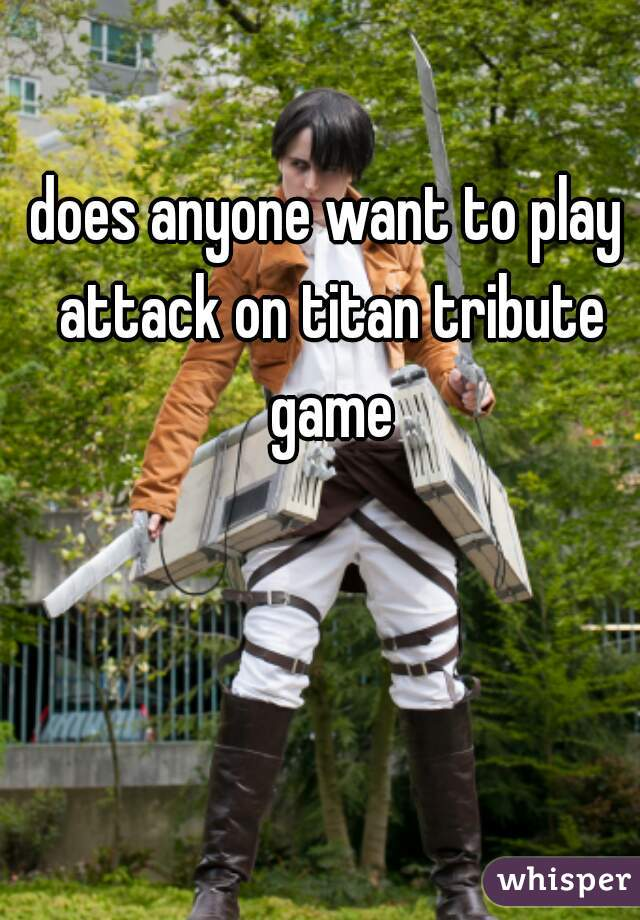 does anyone want to play attack on titan tribute game
