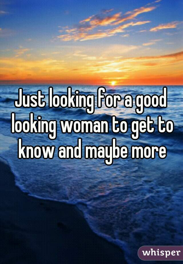 Just looking for a good looking woman to get to know and maybe more