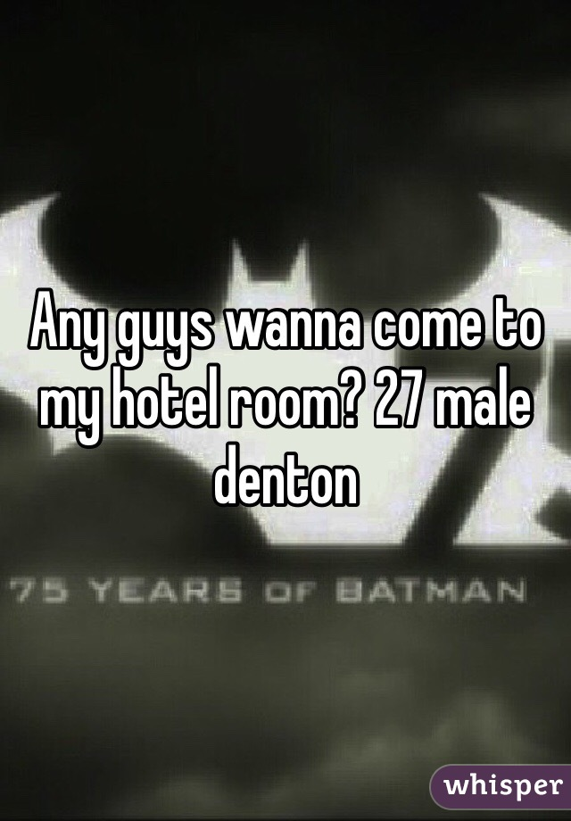 Any guys wanna come to my hotel room? 27 male denton