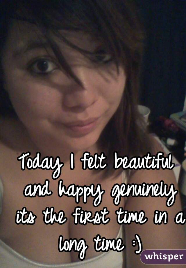 Today I felt beautiful and happy genuinely its the first time in a long time :)