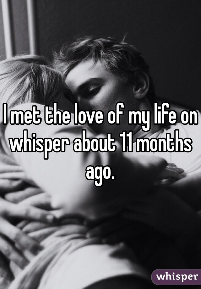 I met the love of my life on whisper about 11 months ago.