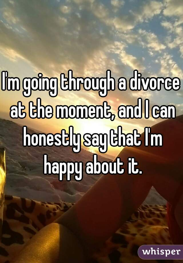 I'm going through a divorce at the moment, and I can honestly say that I'm happy about it.