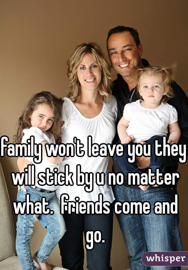 family won't leave you they will stick by u no matter what.  friends come and go.