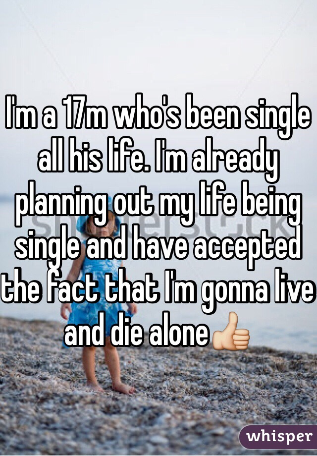 I'm a 17m who's been single all his life. I'm already planning out my life being single and have accepted the fact that I'm gonna live and die alone👍