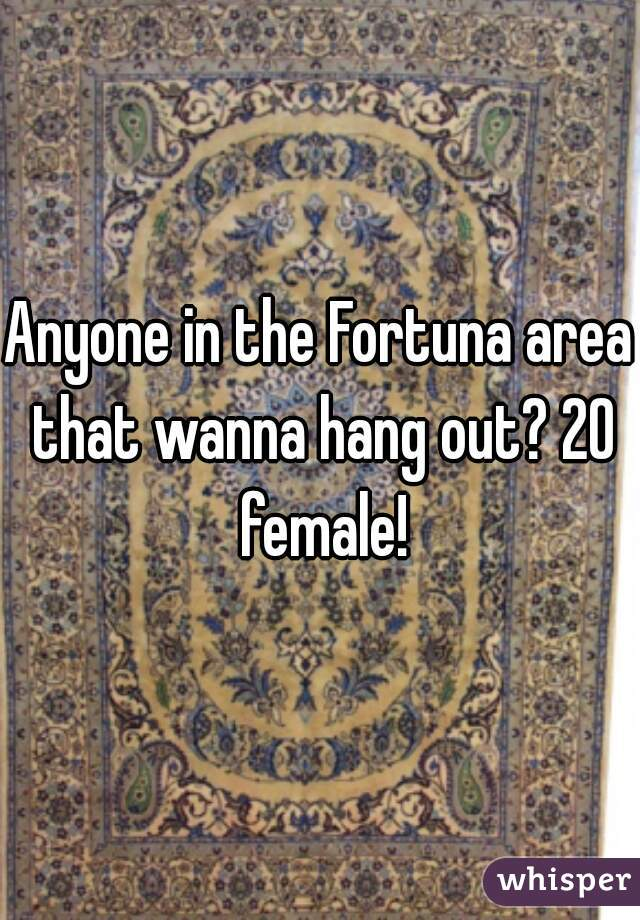 Anyone in the Fortuna area that wanna hang out? 20 female!