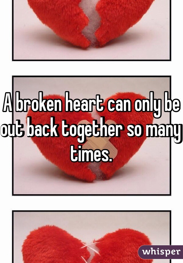 A broken heart can only be out back together so many times.
