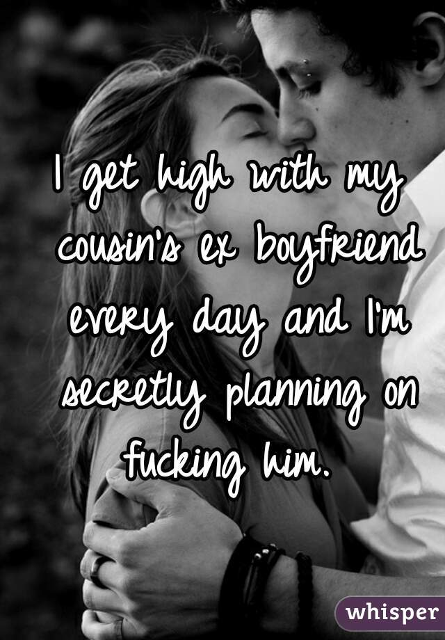 I get high with my cousin's ex boyfriend every day and I'm secretly planning on fucking him.