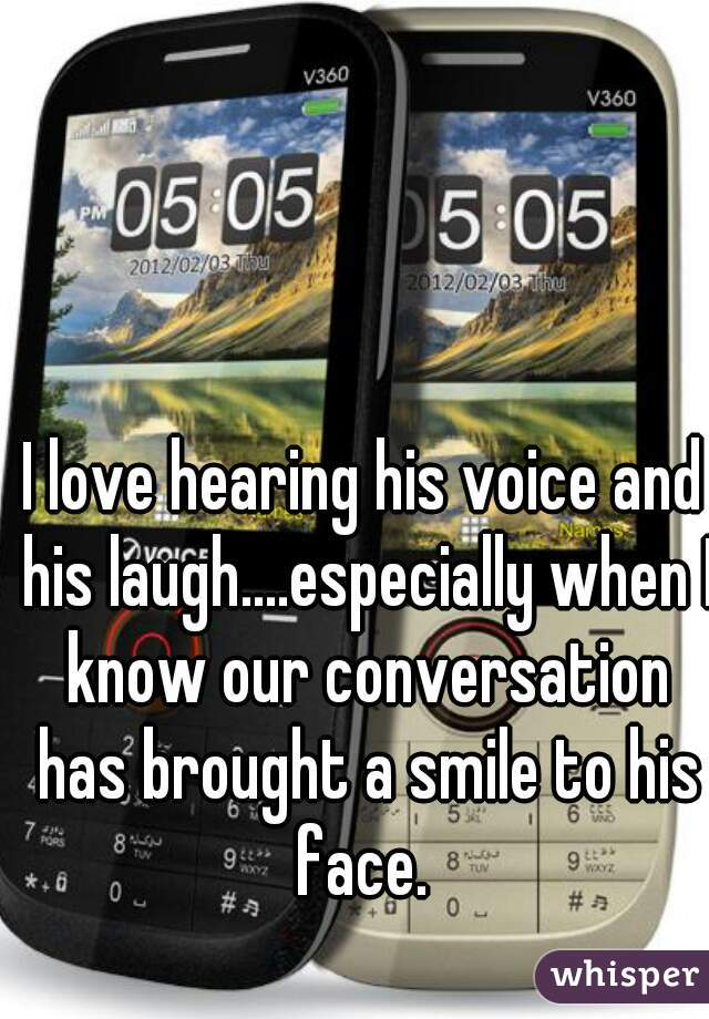 I love hearing his voice and his laugh....especially when I know our conversation has brought a smile to his face.