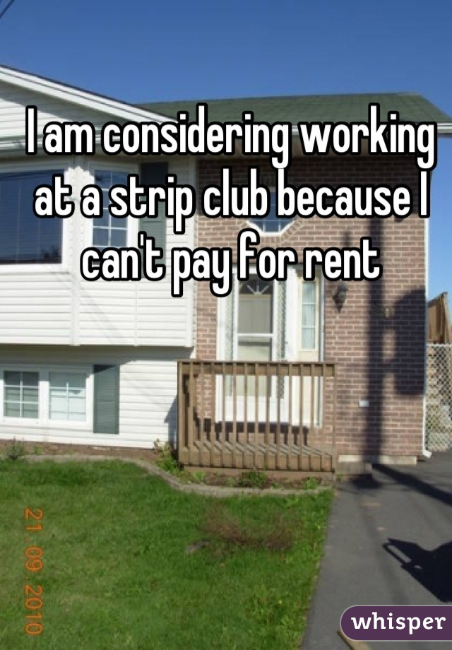 I am considering working at a strip club because I can't pay for rent