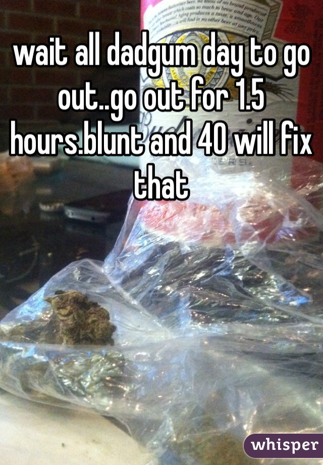 wait all dadgum day to go out..go out for 1.5 hours.blunt and 40 will fix that