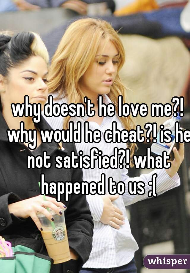 why doesn't he love me?! why would he cheat?! is he not satisfied?! what happened to us ;(