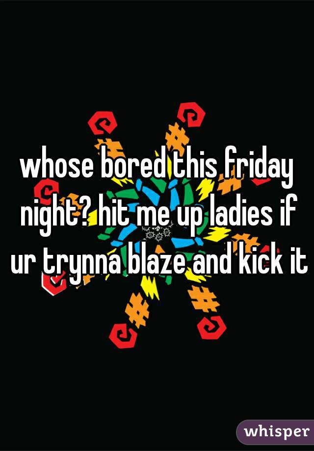 whose bored this friday night? hit me up ladies if ur trynna blaze and kick it