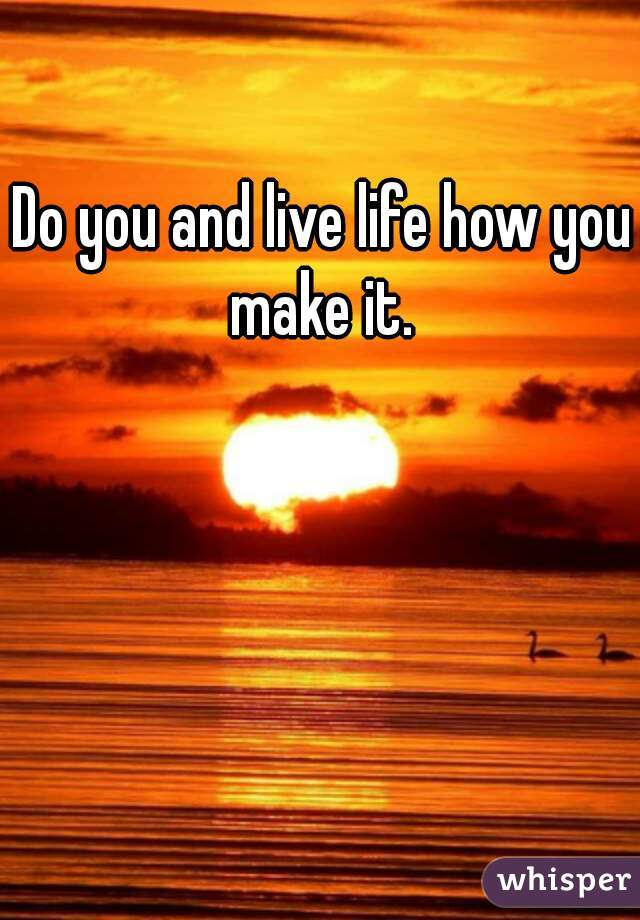 Do you and live life how you make it.