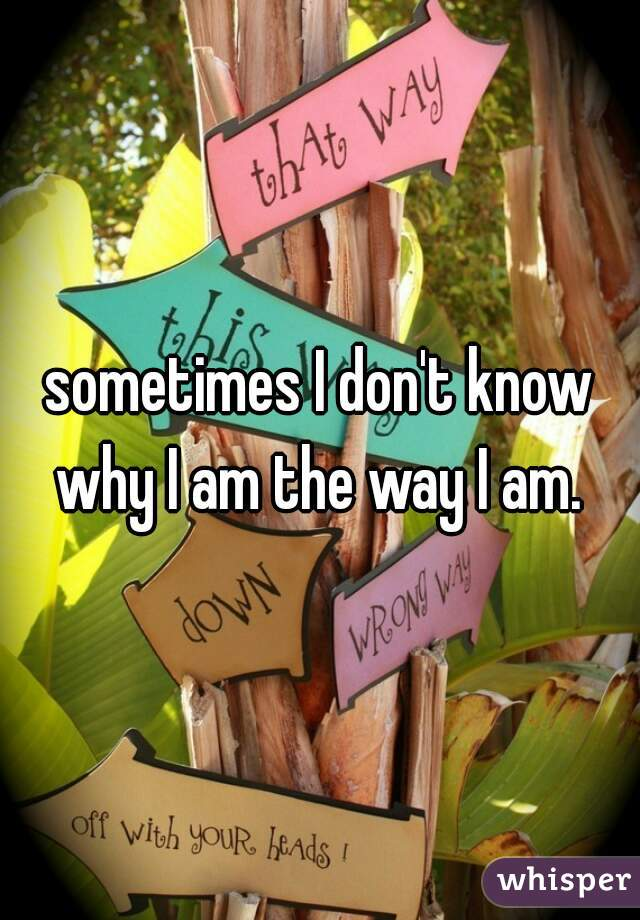 sometimes I don't know why I am the way I am.