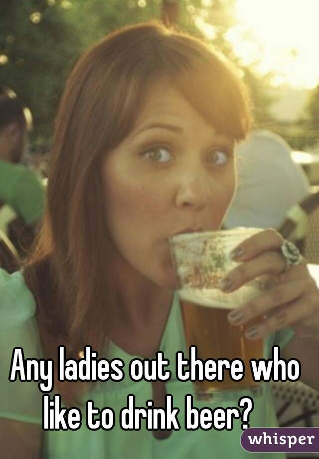 Any ladies out there who like to drink beer?
