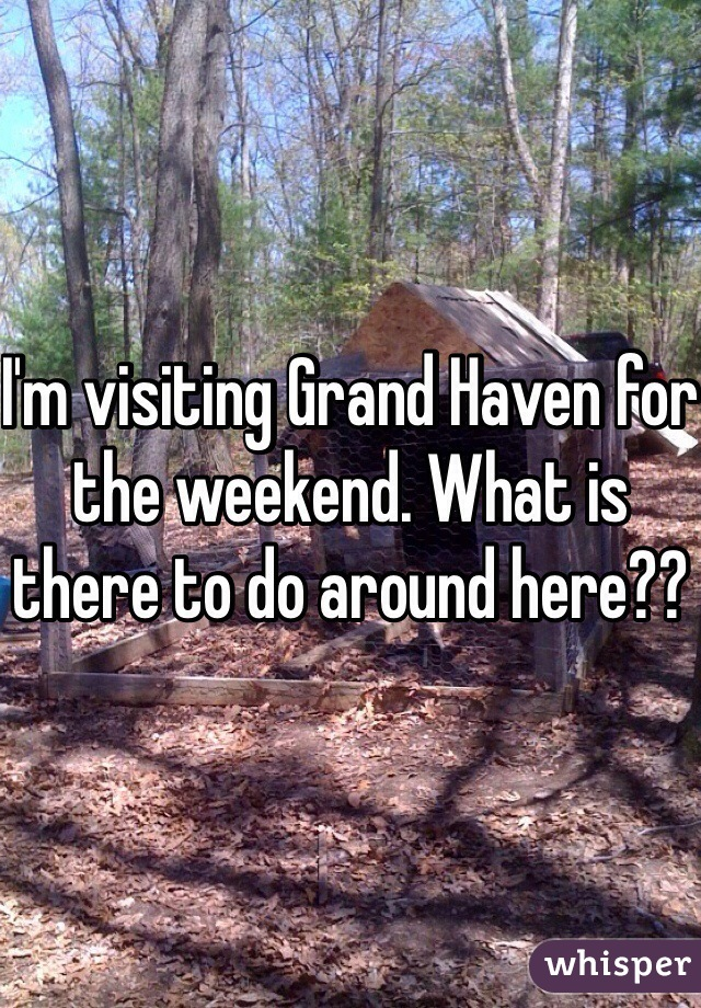 I'm visiting Grand Haven for the weekend. What is there to do around here??