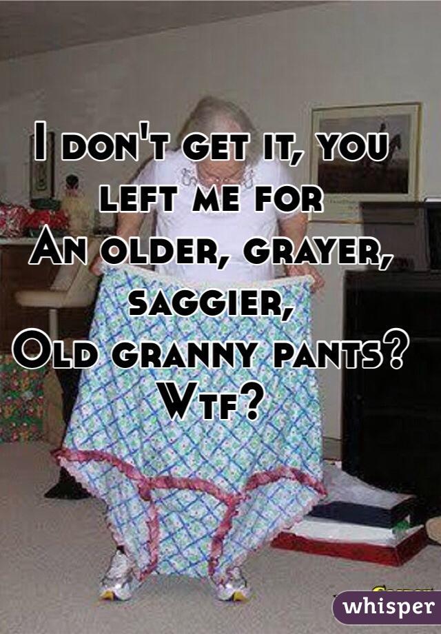 I don't get it, you left me for An older, grayer, saggier, Old granny pants? Wtf?