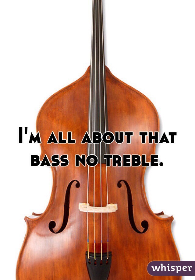 I'm all about that bass no treble.