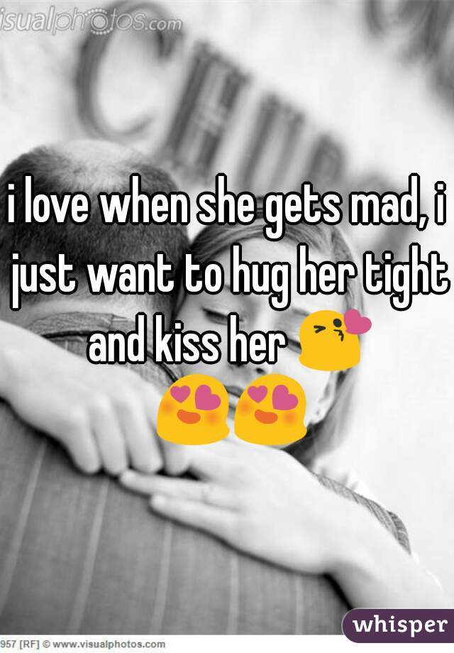 i love when she gets mad, i just want to hug her tight and kiss her 😘 😍😍