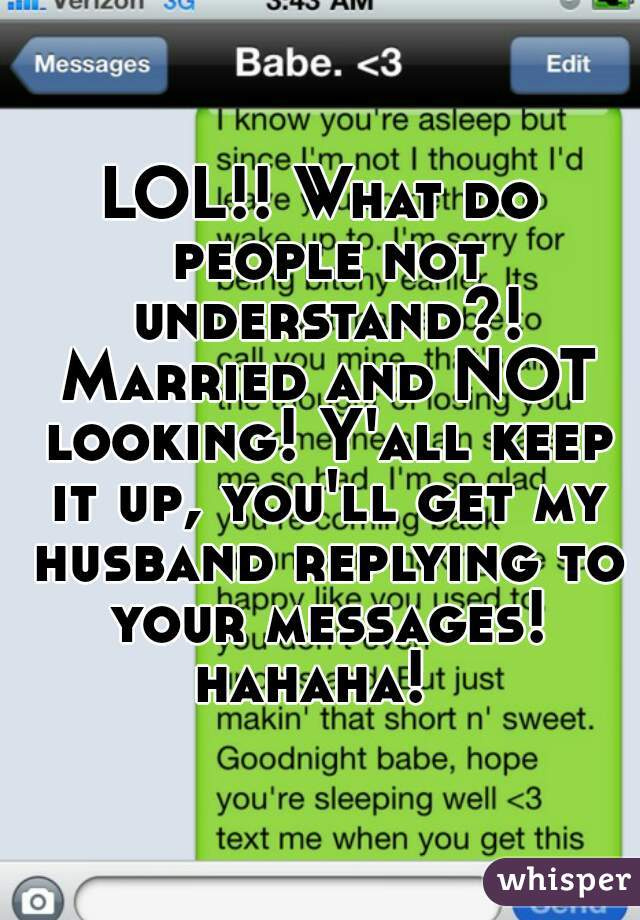 LOL!! What do people not understand?! Married and NOT looking! Y'all keep it up, you'll get my husband replying to your messages! hahaha!