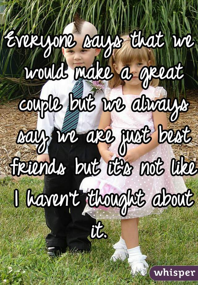 Everyone says that we would make a great couple but we always say we are just best friends but it's not like I haven't thought about it.