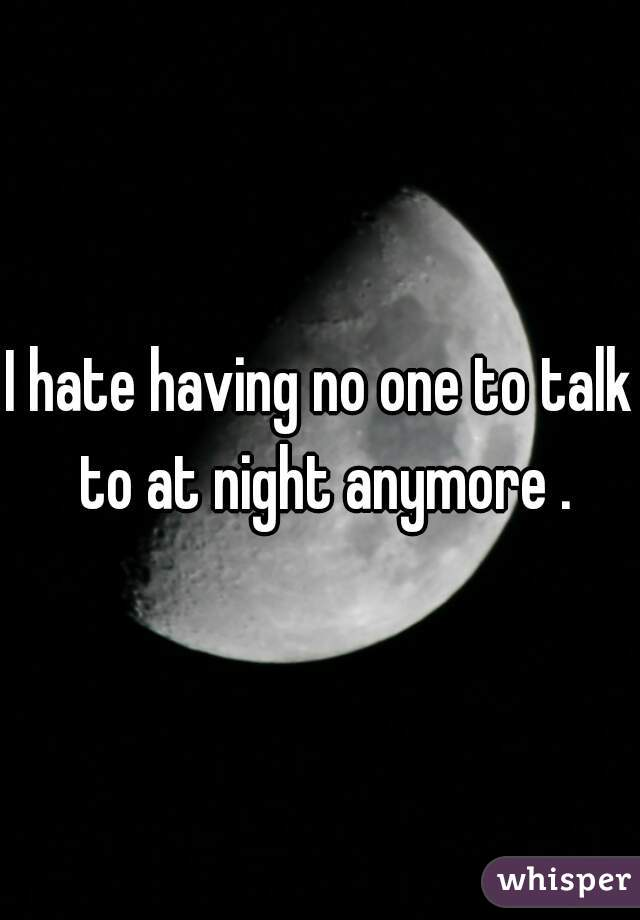 I hate having no one to talk to at night anymore .