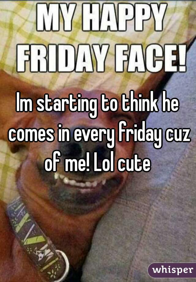 Im starting to think he comes in every friday cuz of me! Lol cute