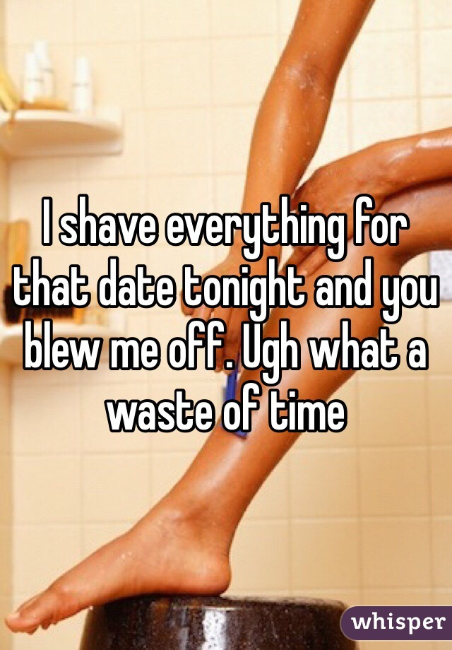 I shave everything for that date tonight and you blew me off. Ugh what a waste of time