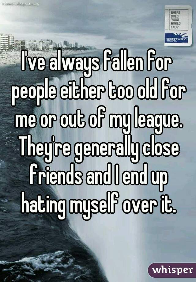 I've always fallen for people either too old for me or out of my league. They're generally close friends and I end up hating myself over it.