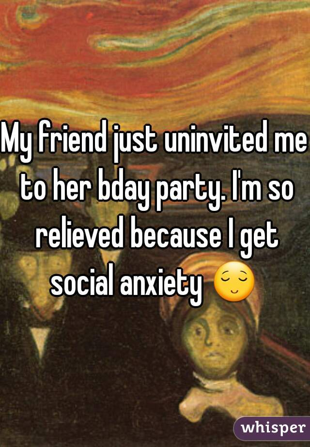 My friend just uninvited me to her bday party. I'm so relieved because I get social anxiety 😌 .