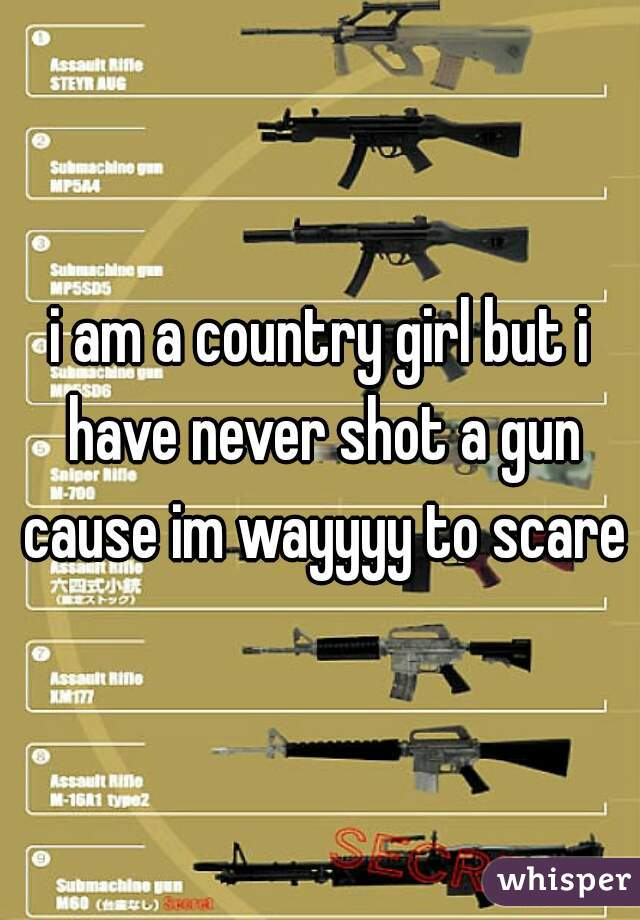i am a country girl but i have never shot a gun cause im wayyyy to scared