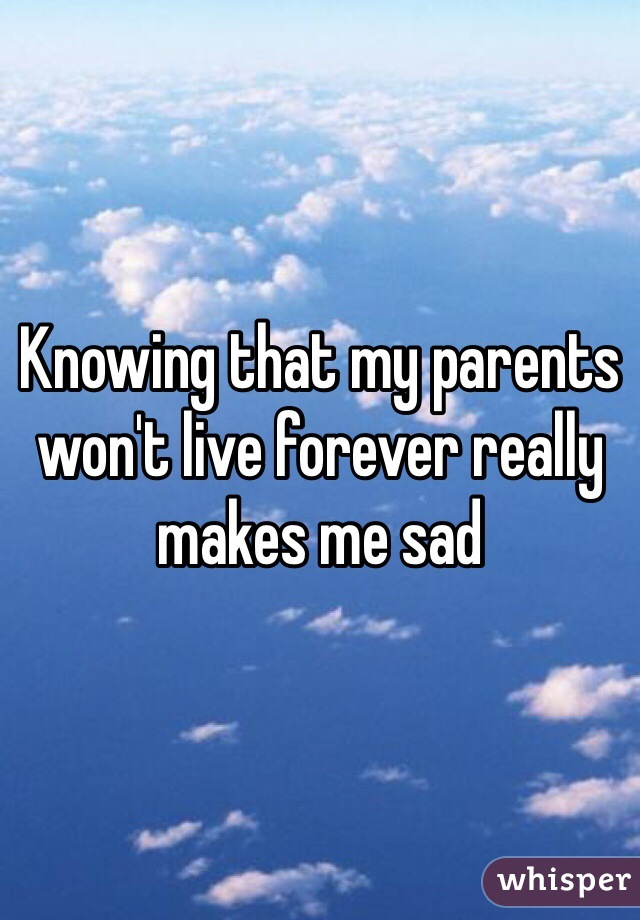Knowing that my parents won't live forever really makes me sad