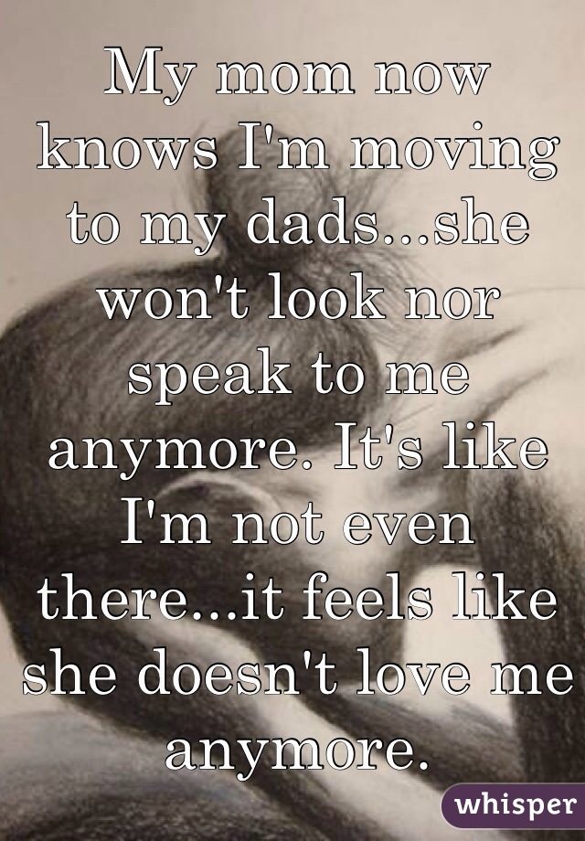 My mom now knows I'm moving to my dads...she won't look nor speak to me anymore. It's like I'm not even there...it feels like she doesn't love me anymore.