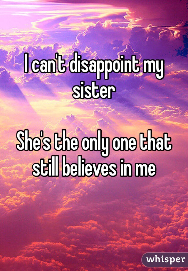 I can't disappoint my sister  She's the only one that still believes in me