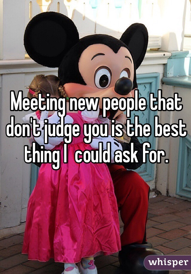 Meeting new people that don't judge you is the best thing I  could ask for.