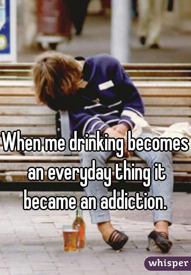 When me drinking becomes an everyday thing it became an addiction.
