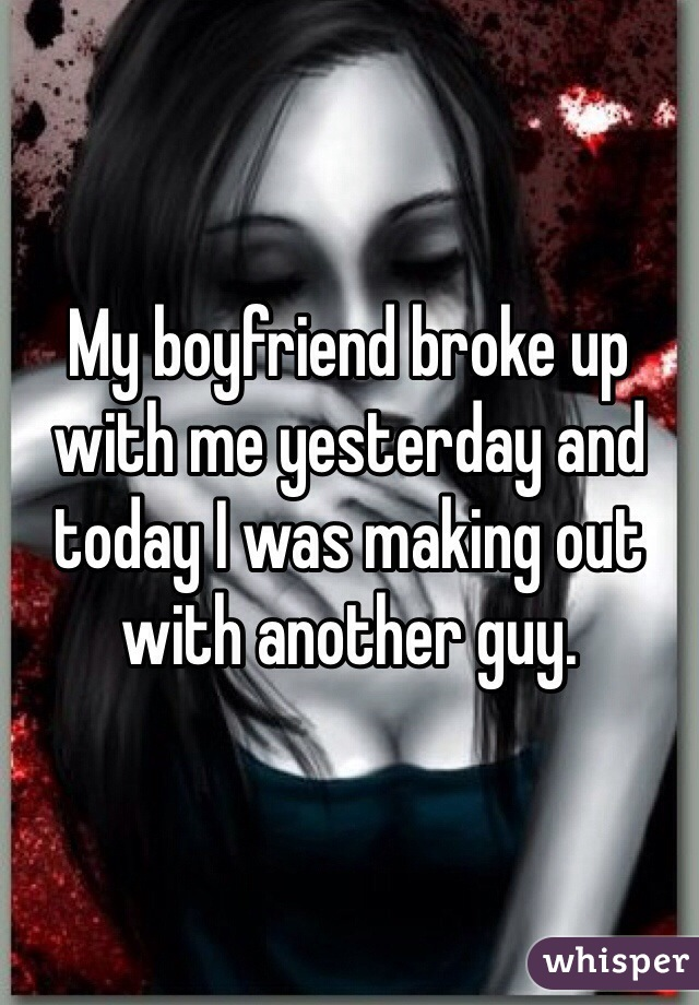 My boyfriend broke up with me yesterday and today I was making out with another guy.