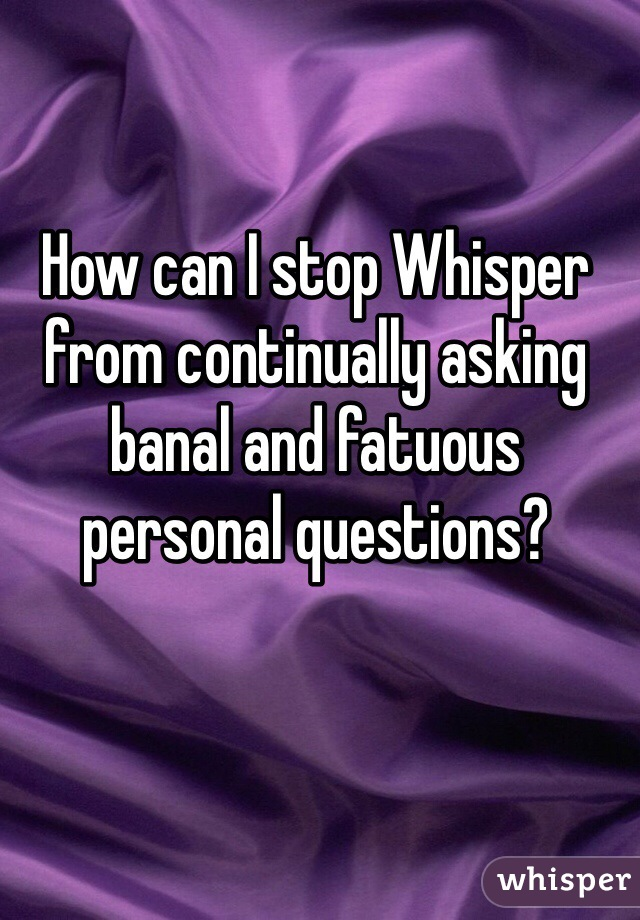How can I stop Whisper from continually asking banal and fatuous personal questions?