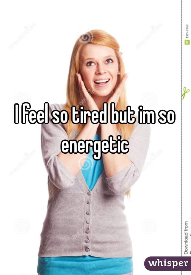 I feel so tired but im so energetic