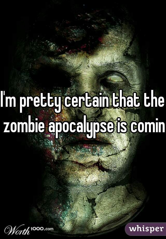 I'm pretty certain that the zombie apocalypse is coming