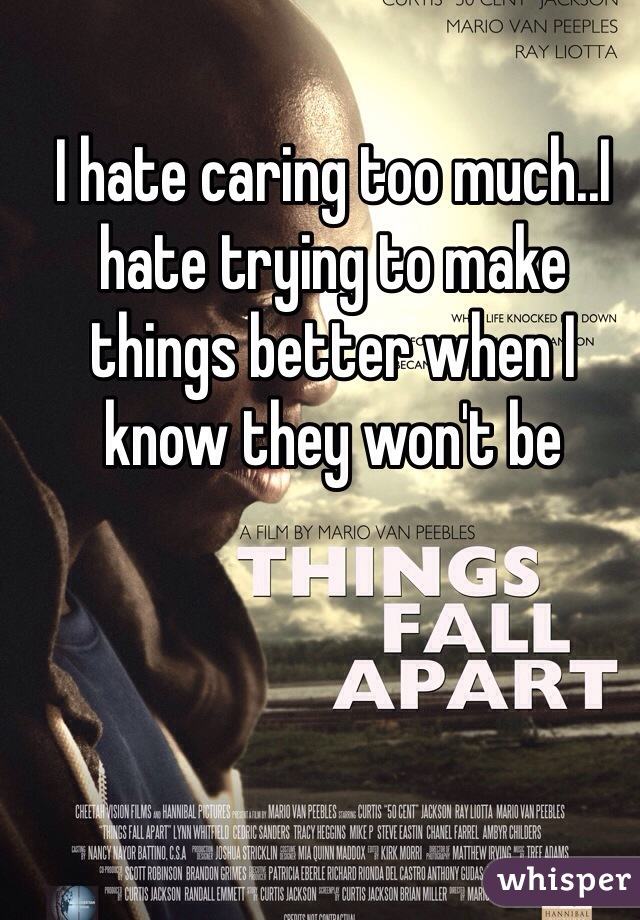 I hate caring too much..I hate trying to make things better when I know they won't be